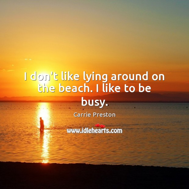 I don't like lying around on the beach. I like to be busy. Image