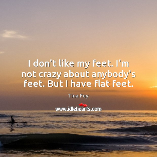 Image, I don't like my feet. I'm not crazy about anybody's feet. But I have flat feet.