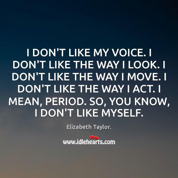 I DON'T LIKE MY VOICE. I DON'T LIKE THE WAY I LOOK. Elizabeth Taylor. Picture Quote