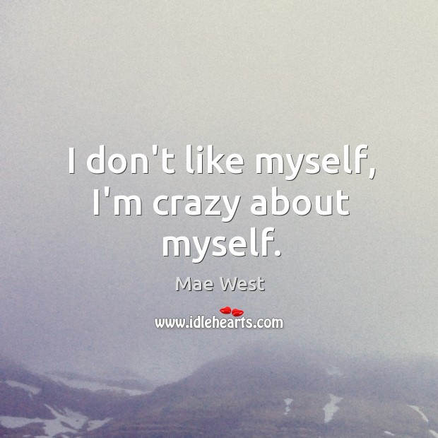 I don't like myself, I'm crazy about myself. Image