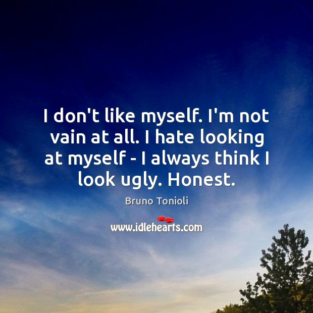 Image, I don't like myself. I'm not vain at all. I hate looking