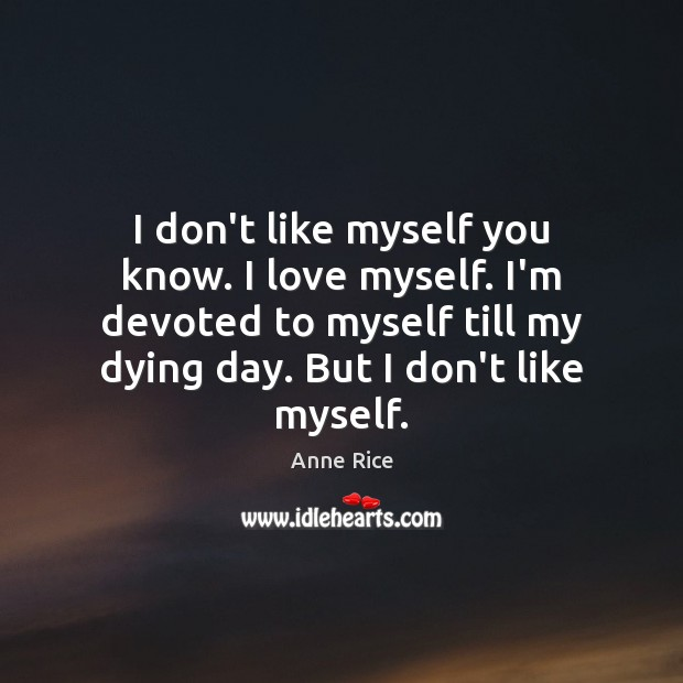 I don't like myself you know. I love myself. I'm devoted to Anne Rice Picture Quote