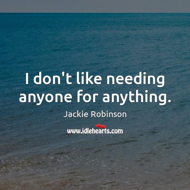 Image, I don't like needing anyone for anything.
