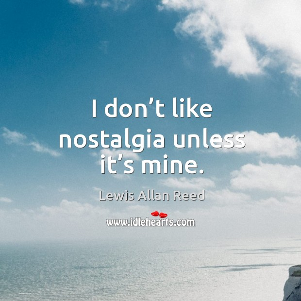 I don't like nostalgia unless it's mine. Lewis Allan Reed Picture Quote
