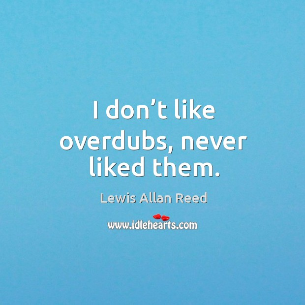 I don't like overdubs, never liked them. Lewis Allan Reed Picture Quote