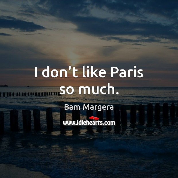 I don't like Paris so much. Bam Margera Picture Quote