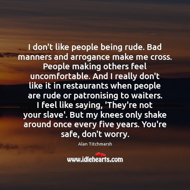 Image, I don't like people being rude. Bad manners and arrogance make me