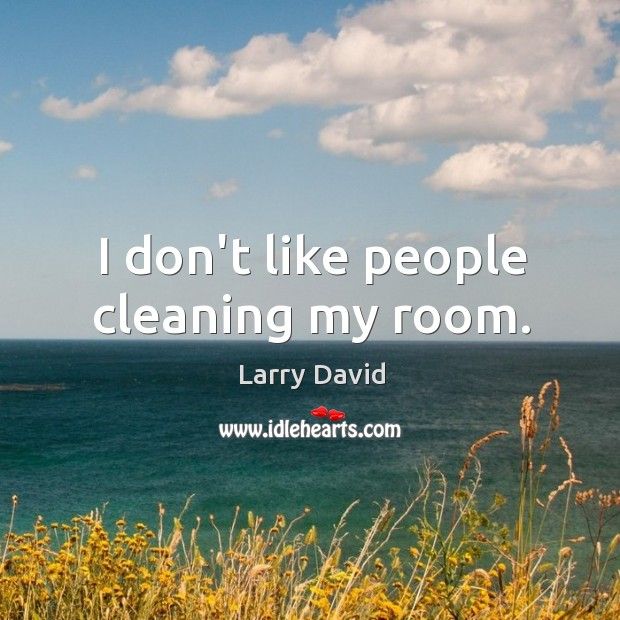 I don't like people cleaning my room. Image