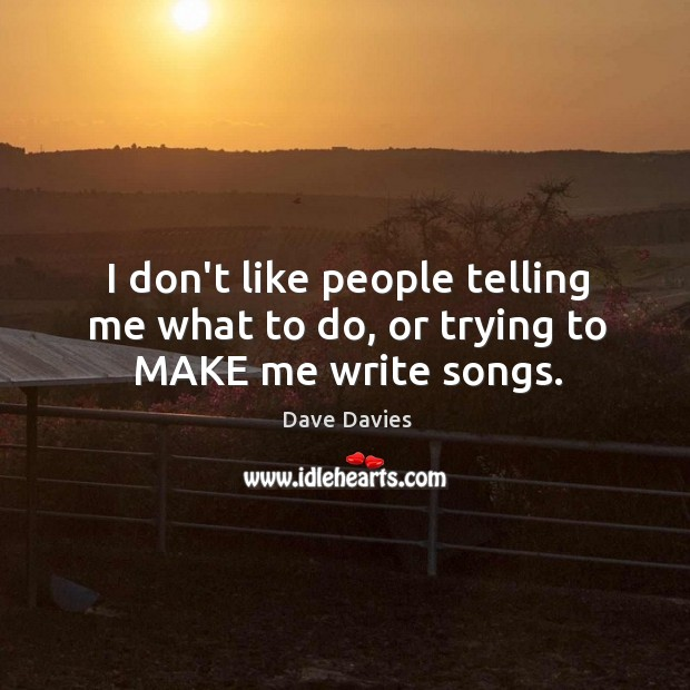 I don't like people telling me what to do, or trying to MAKE me write songs. Image