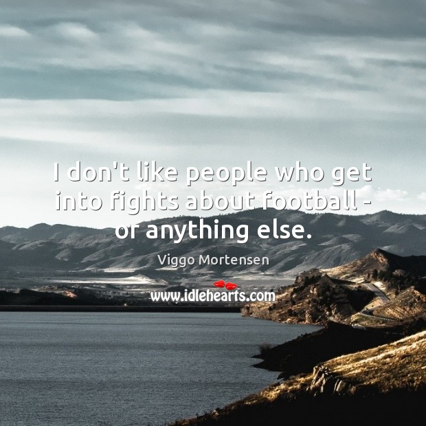 I don't like people who get into fights about football – or anything else. Viggo Mortensen Picture Quote