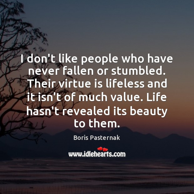 Image, I don't like people who have never fallen or stumbled. Their virtue