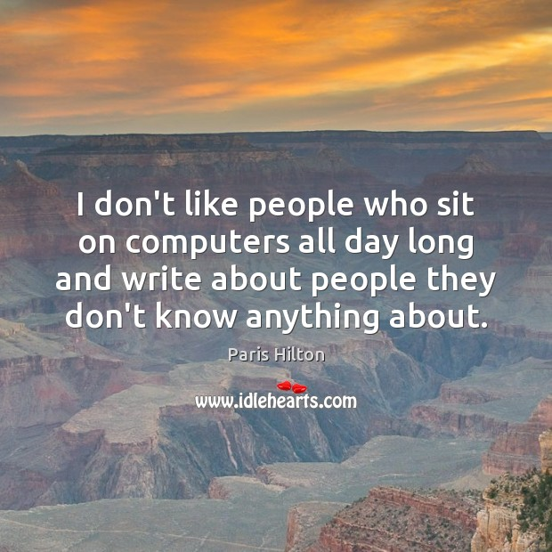 I don't like people who sit on computers all day long and Paris Hilton Picture Quote