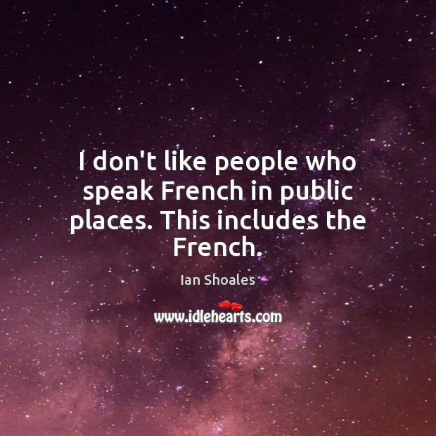 I don't like people who speak French in public places. This includes the French. Image