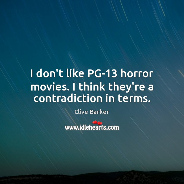 I don't like PG-13 horror movies. I think they're a contradiction in terms. Clive Barker Picture Quote