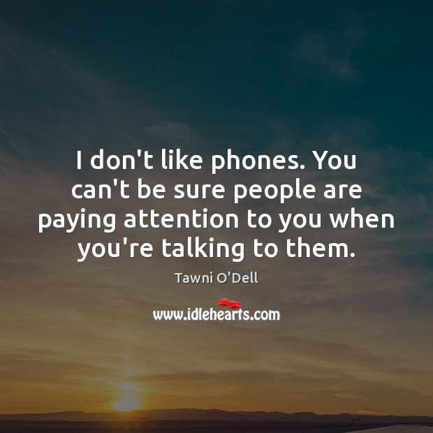 I don't like phones. You can't be sure people are paying attention Image