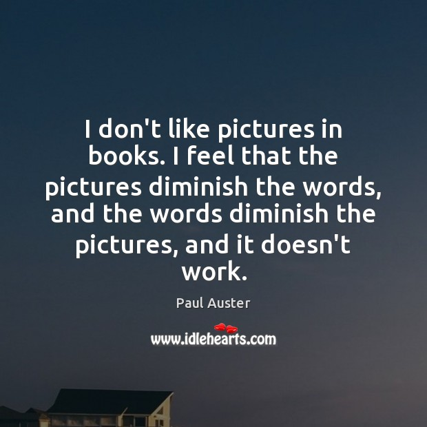 I don't like pictures in books. I feel that the pictures diminish Paul Auster Picture Quote