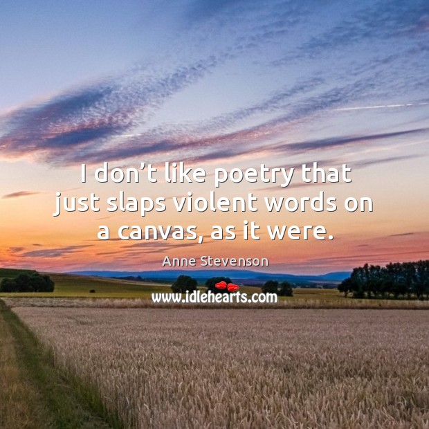 I don't like poetry that just slaps violent words on a canvas, as it were. Image