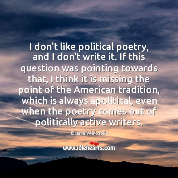 Image, I don't like political poetry, and I don't write it. If this