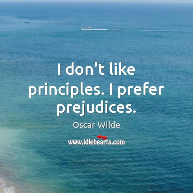 Image, I don't like principles. I prefer prejudices.
