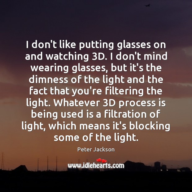 I don't like putting glasses on and watching 3D. I don't mind Peter Jackson Picture Quote