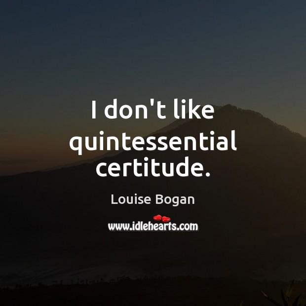 I don't like quintessential certitude. Louise Bogan Picture Quote