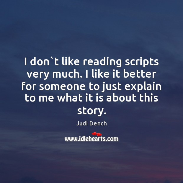 I don`t like reading scripts very much. I like it better Judi Dench Picture Quote