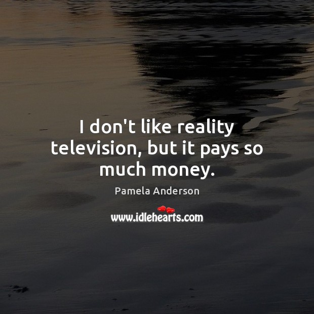 I don't like reality television, but it pays so much money. Pamela Anderson Picture Quote