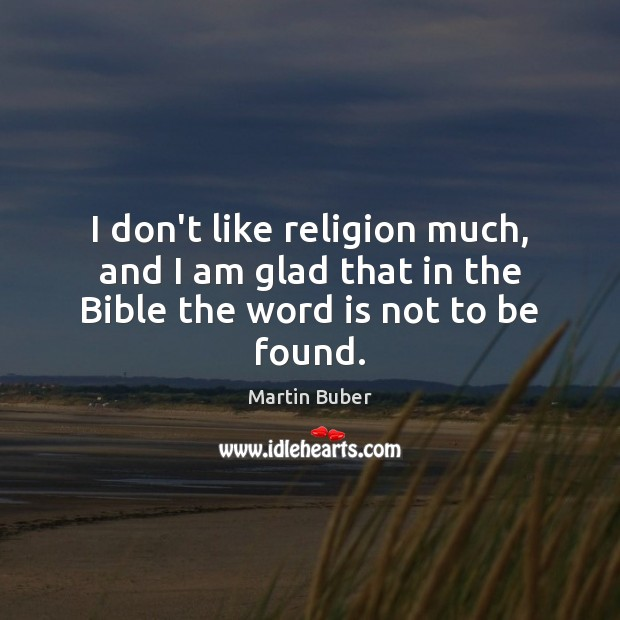 I don't like religion much, and I am glad that in the Bible the word is not to be found. Image