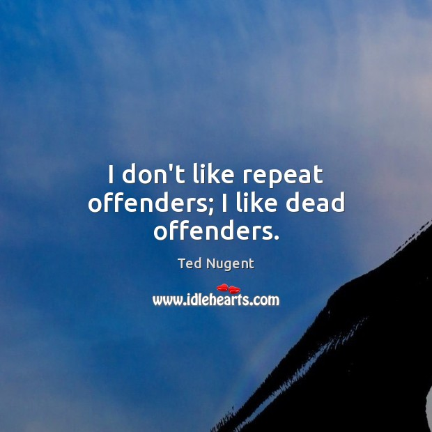 Image, I don't like repeat offenders; I like dead offenders.
