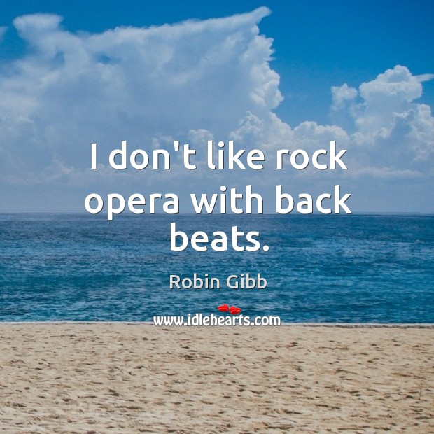 I don't like rock opera with back beats. Robin Gibb Picture Quote