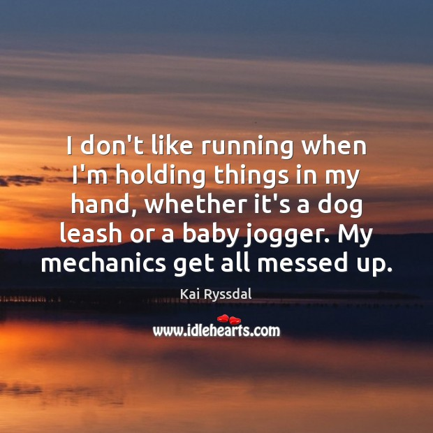 I Dont Like Running When Im Holding Things In My Hand Whether