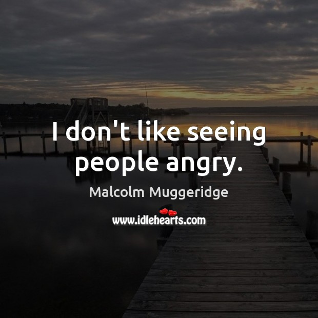 I don't like seeing people angry. Image