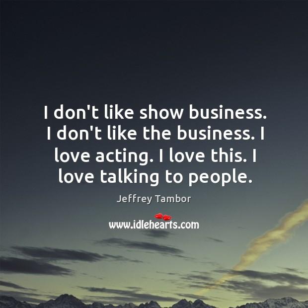I don't like show business. I don't like the business. I love Image