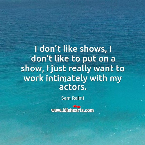 Image, I don't like shows, I don't like to put on a show, I just really want to work intimately with my actors.