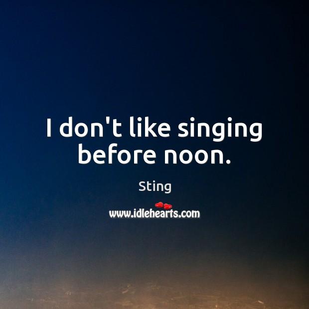 Image, I don't like singing before noon.