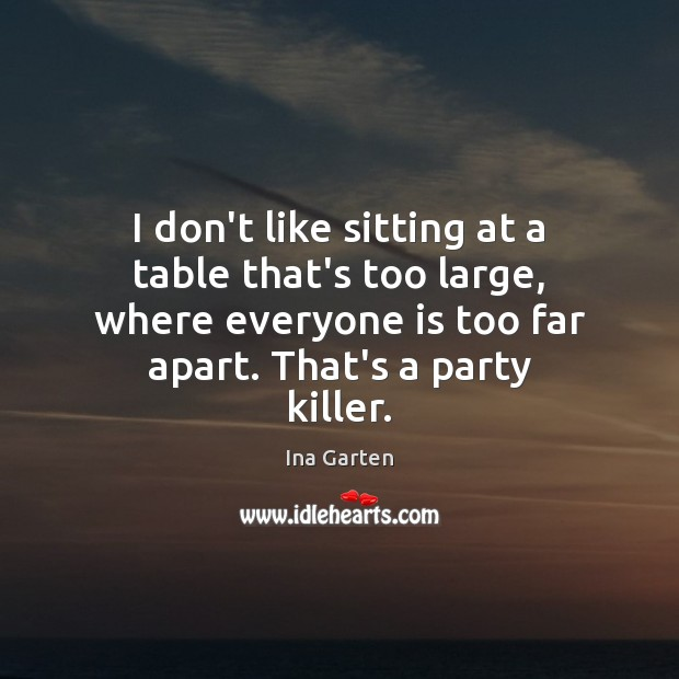 I don't like sitting at a table that's too large, where everyone Ina Garten Picture Quote