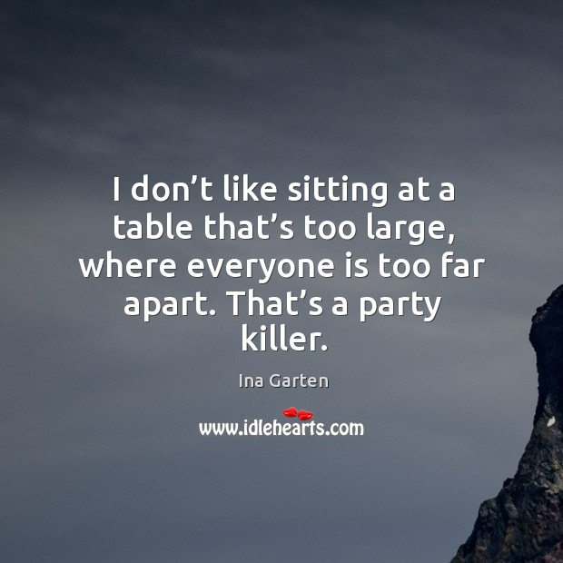 I don't like sitting at a table that's too large, where everyone is too far apart. That's a party killer. Ina Garten Picture Quote