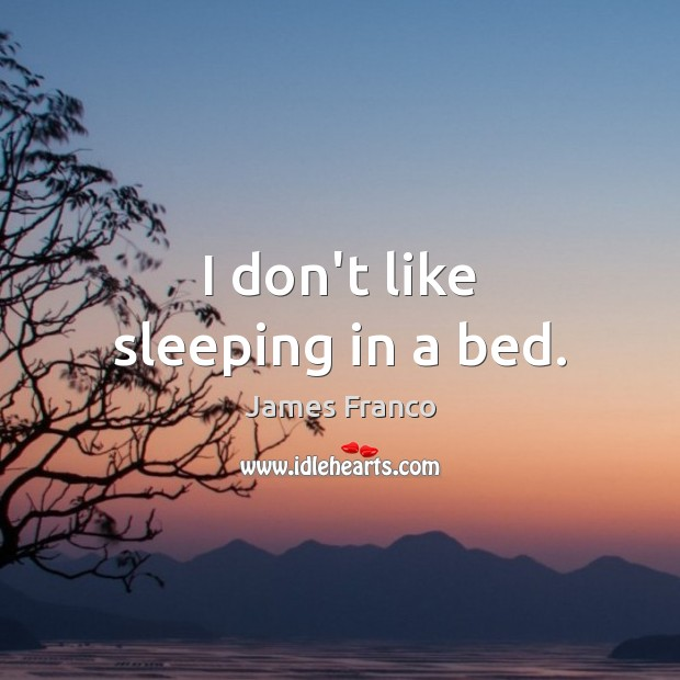 I don't like sleeping in a bed. James Franco Picture Quote