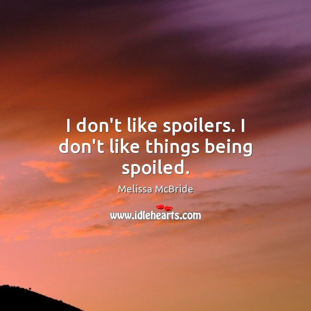 Image, I don't like spoilers. I don't like things being spoiled.