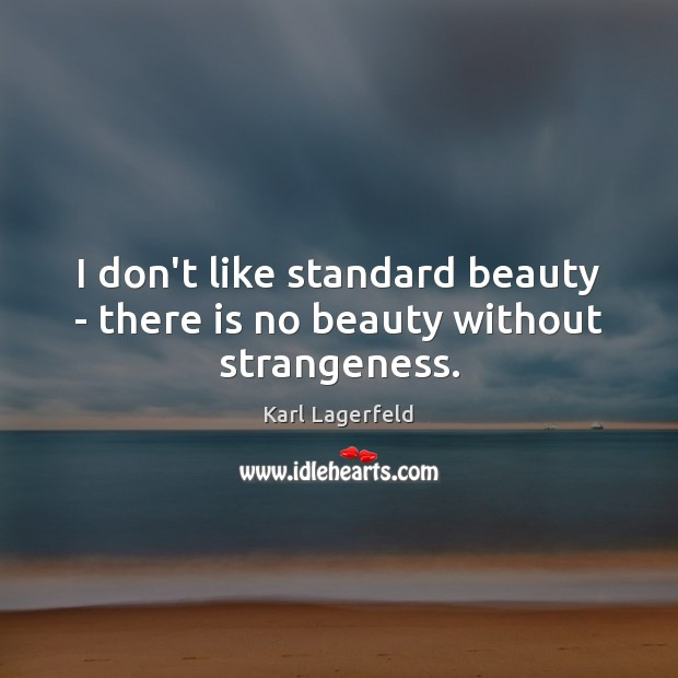 I don't like standard beauty – there is no beauty without strangeness. Karl Lagerfeld Picture Quote