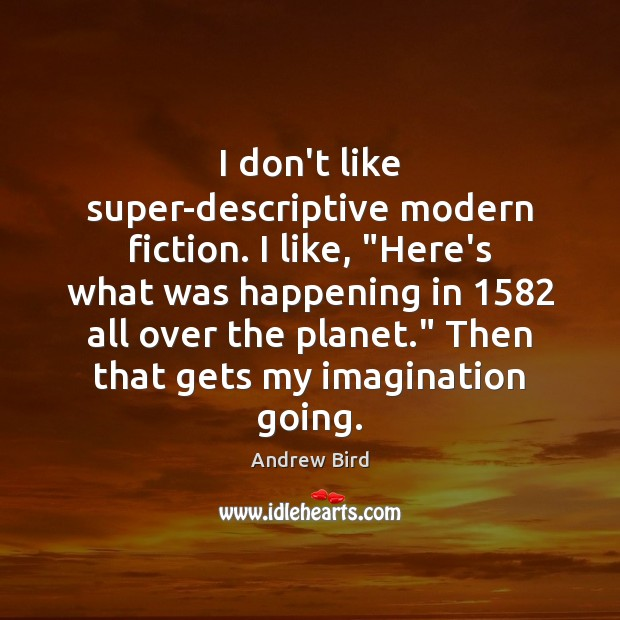 "I don't like super-descriptive modern fiction. I like, ""Here's what was happening Image"