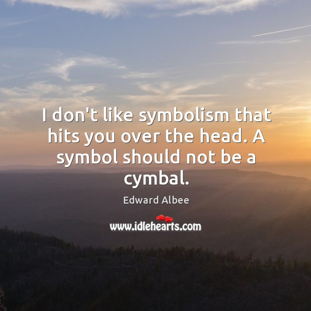 I don't like symbolism that hits you over the head. A symbol should not be a cymbal. Image