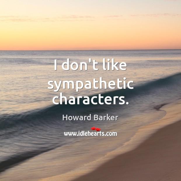 I don't like sympathetic characters. Image