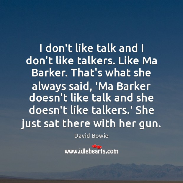 Image, I don't like talk and I don't like talkers. Like Ma Barker.