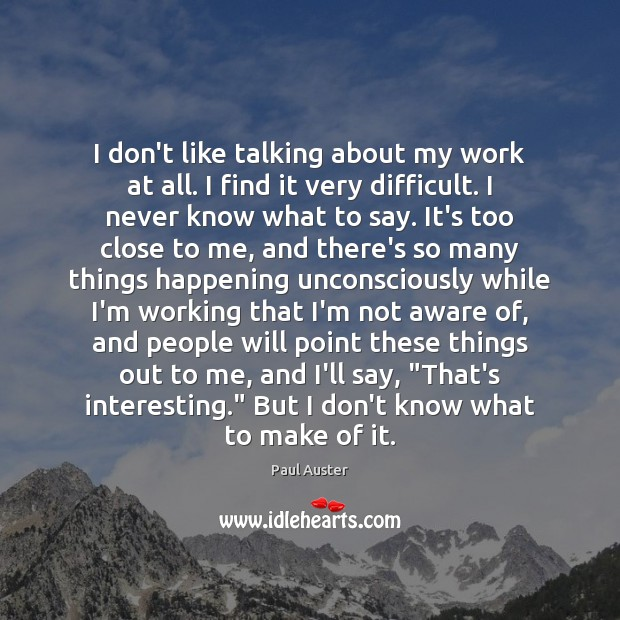 I don't like talking about my work at all. I find it Paul Auster Picture Quote