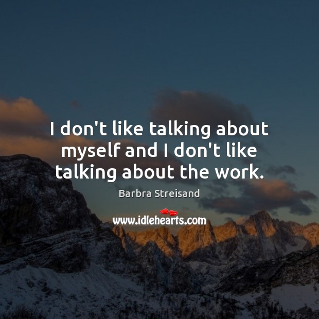 I don't like talking about myself and I don't like talking about the work. Image