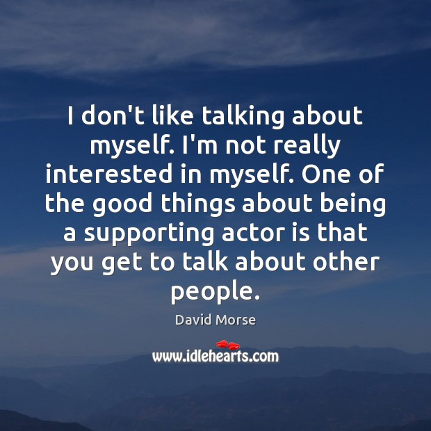 I don't like talking about myself. I'm not really interested in myself. Image