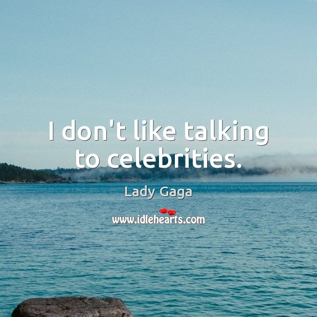 I don't like talking to celebrities. Image