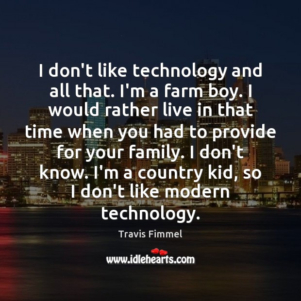 I don't like technology and all that. I'm a farm boy. I Farm Quotes Image