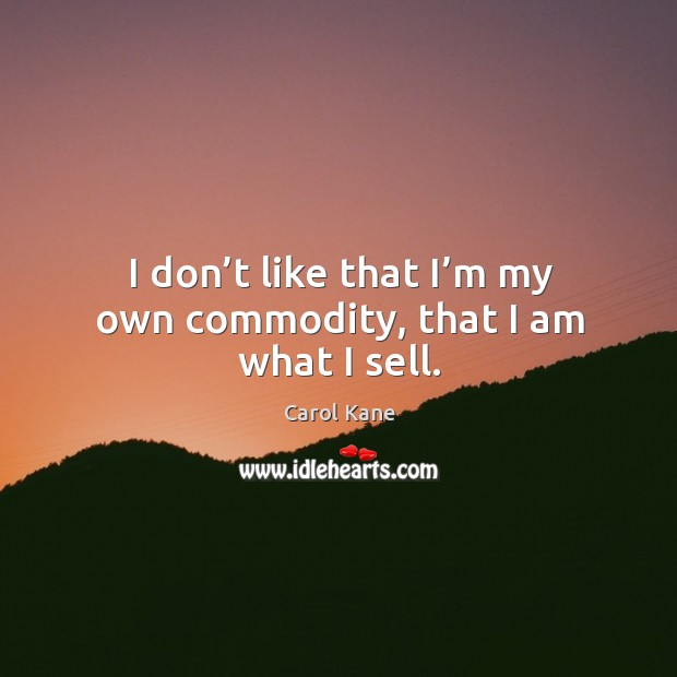 I don't like that I'm my own commodity, that I am what I sell. Carol Kane Picture Quote